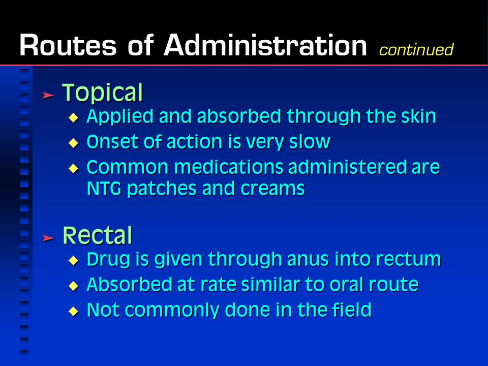  Topical  Applied and absorbed through the skin  Onset of action is very slow  Common medications administered are NTG patches and creams  Rectal  Drug is given through anus into rectum  Absorbed at rate similar to oral route  Not commonly done in the field Routes of Administration continued