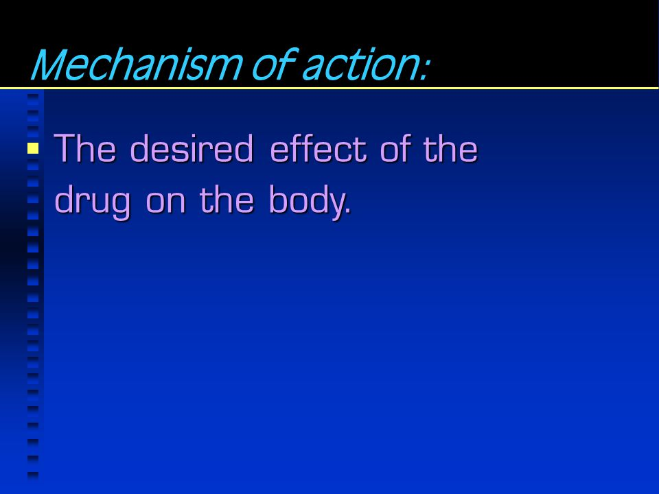 Mechanism of action: The desired effect of the drug on the body.