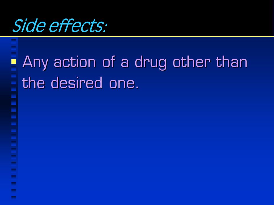 Side effects: Any action of a drug other than the desired one.