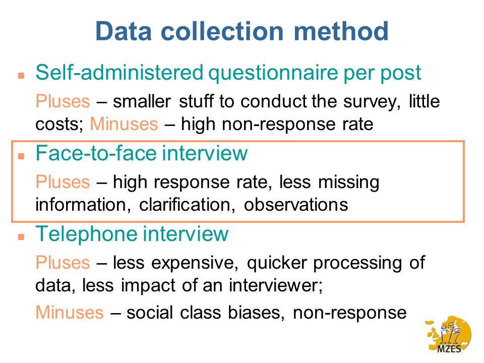Data collection method n Self-administered questionnaire per post Pluses – smaller stuff to conduct the survey, little costs; Minuses – high non-response rate n Face-to-face interview Pluses – high response rate, less missing information, clarification, observations n Telephone interview Pluses – less expensive, quicker processing of data, less impact of an interviewer; Minuses – social class biases, non-response