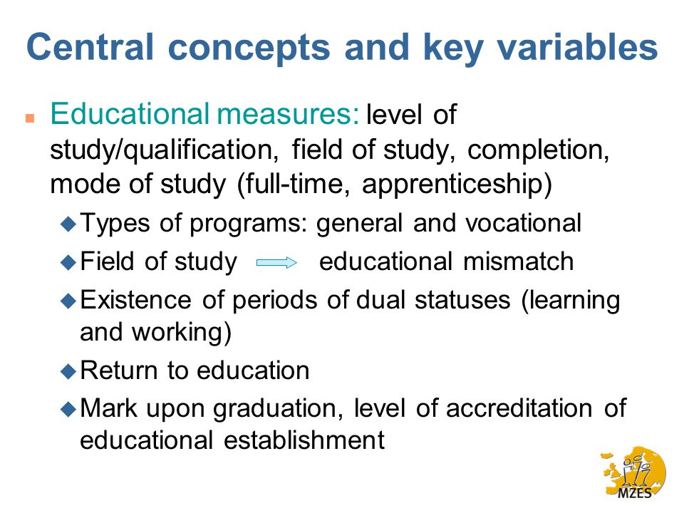 Central concepts and key variables n Educational measures: level of study/qualification, field of study, completion, mode of study (full-time, apprenticeship) u Types of programs: general and vocational u Field of study educational mismatch u Existence of periods of dual statuses (learning and working) u Return to education u Mark upon graduation, level of accreditation of educational establishment