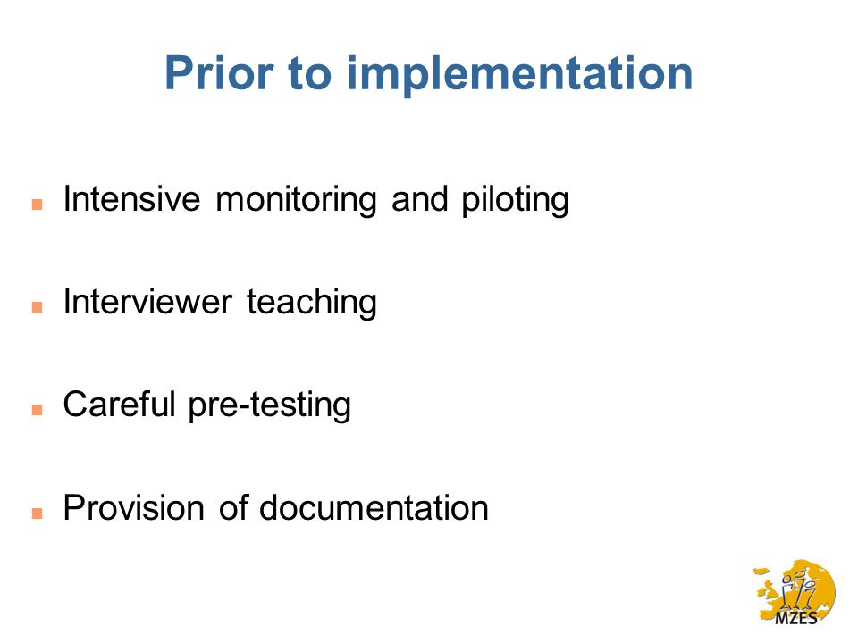 Prior to implementation n Intensive monitoring and piloting n Interviewer teaching n Careful pre-testing n Provision of documentation