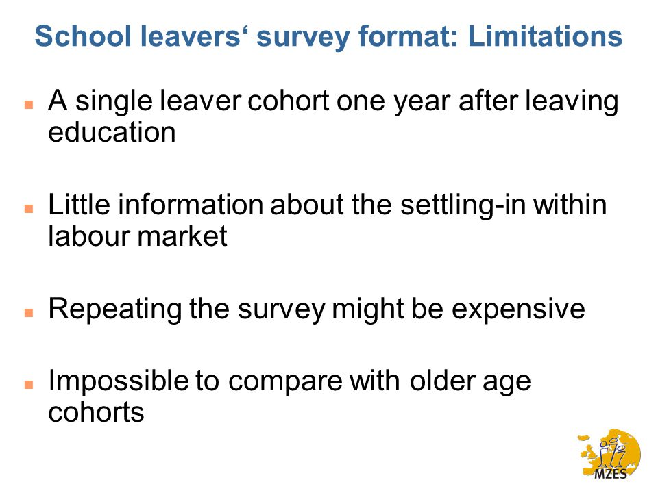 School leavers' survey format: Limitations n A single leaver cohort one year after leaving education n Little information about the settling-in within labour market n Repeating the survey might be expensive n Impossible to compare with older age cohorts