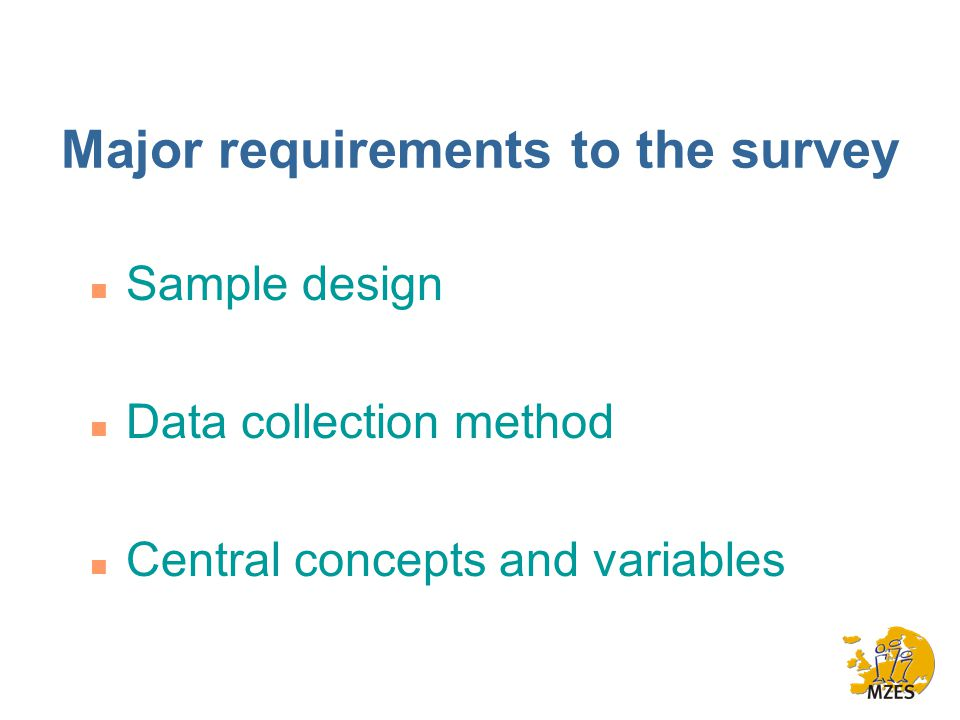 Major requirements to the survey n Sample design n Data collection method n Central concepts and variables