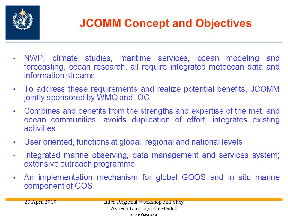 20 April 2010Inter-Regional Workshop on Policy AspectsJoint Egyptian-Dutch Conference 214/07/2015 In situ and space Observations Operational Ocean Forecasting System (GDPFS for Ocean) (e.g., Waves, Storm Surges, Sea Ice, SST, ocean circ., etc.) Ocean Climate (e.g., Waves, Storm Surges, Sea Ice, SST, etc.) Services (e.g., MSI/GMDSS, MPERSS, SAR, DRR, etc.) Users IMO and IHO IOC ICS Intertanko Intercargo Oil and Gas Industry Fisheries Etc.