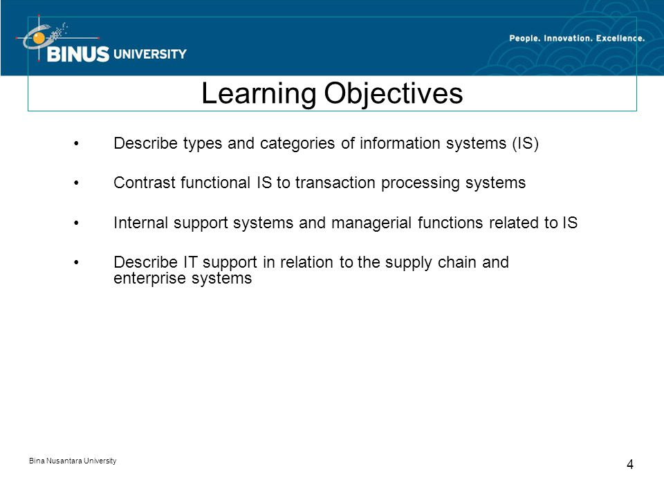 Bina Nusantara University 4 Learning Objectives Describe types and categories of information systems (IS) Contrast functional IS to transaction processing systems Internal support systems and managerial functions related to IS Describe IT support in relation to the supply chain and enterprise systems