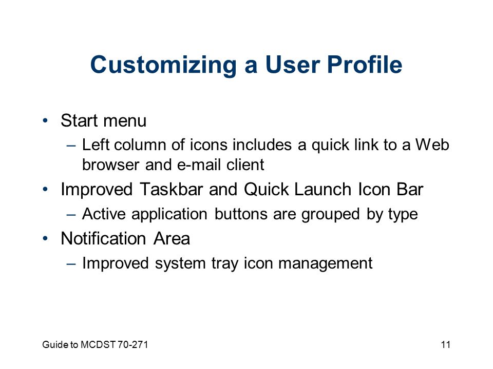Guide to MCDST Customizing a User Profile Start menu –Left column of icons includes a quick link to a Web browser and  client Improved Taskbar and Quick Launch Icon Bar –Active application buttons are grouped by type Notification Area –Improved system tray icon management