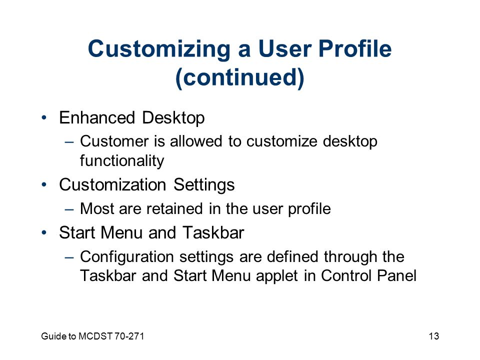 Guide to MCDST Customizing a User Profile (continued) Enhanced Desktop –Customer is allowed to customize desktop functionality Customization Settings –Most are retained in the user profile Start Menu and Taskbar –Configuration settings are defined through the Taskbar and Start Menu applet in Control Panel