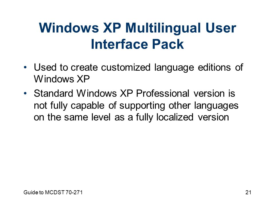 Guide to MCDST Windows XP Multilingual User Interface Pack Used to create customized language editions of Windows XP Standard Windows XP Professional version is not fully capable of supporting other languages on the same level as a fully localized version