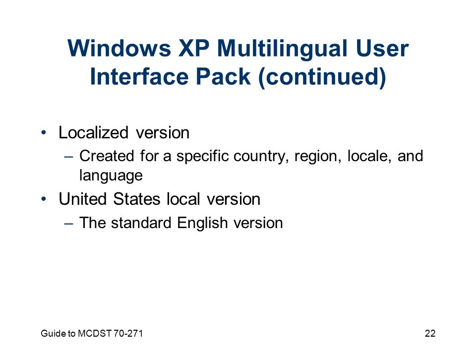 Guide to MCDST Windows XP Multilingual User Interface Pack (continued) Localized version –Created for a specific country, region, locale, and language United States local version –The standard English version