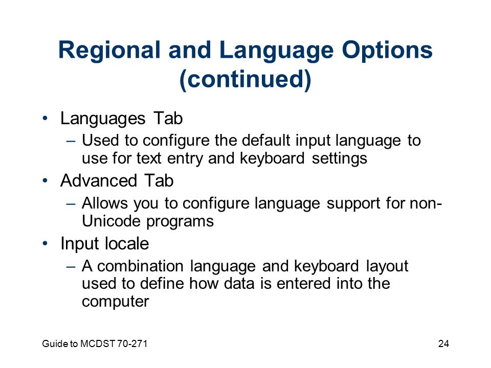 Guide to MCDST Regional and Language Options (continued) Languages Tab –Used to configure the default input language to use for text entry and keyboard settings Advanced Tab –Allows you to configure language support for non- Unicode programs Input locale –A combination language and keyboard layout used to define how data is entered into the computer