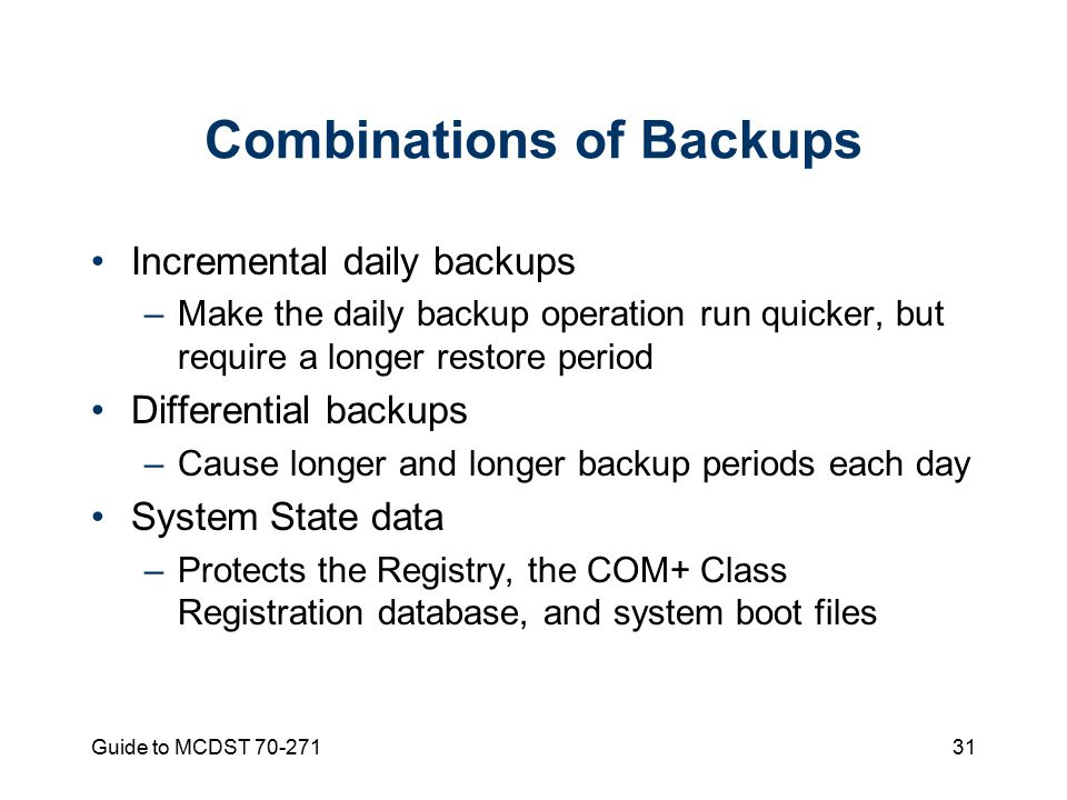 Guide to MCDST Combinations of Backups Incremental daily backups –Make the daily backup operation run quicker, but require a longer restore period Differential backups –Cause longer and longer backup periods each day System State data –Protects the Registry, the COM+ Class Registration database, and system boot files