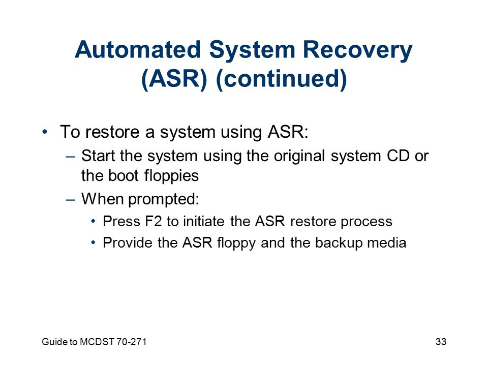 Guide to MCDST Automated System Recovery (ASR) (continued) To restore a system using ASR: –Start the system using the original system CD or the boot floppies –When prompted: Press F2 to initiate the ASR restore process Provide the ASR floppy and the backup media