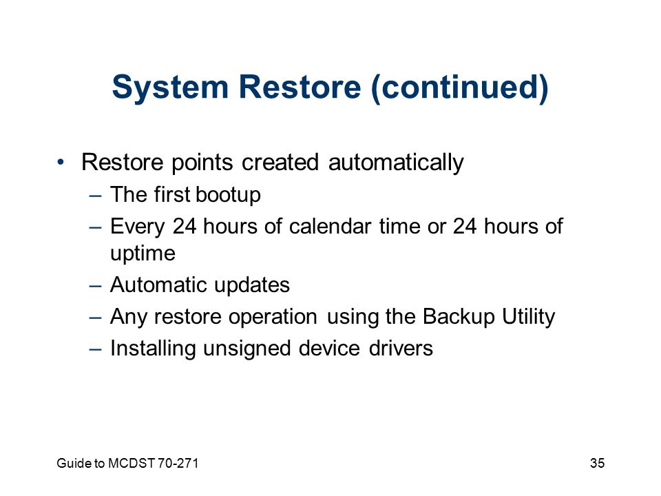 Guide to MCDST System Restore (continued) Restore points created automatically –The first bootup –Every 24 hours of calendar time or 24 hours of uptime –Automatic updates –Any restore operation using the Backup Utility –Installing unsigned device drivers
