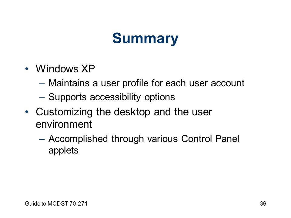 Guide to MCDST Summary Windows XP –Maintains a user profile for each user account –Supports accessibility options Customizing the desktop and the user environment –Accomplished through various Control Panel applets