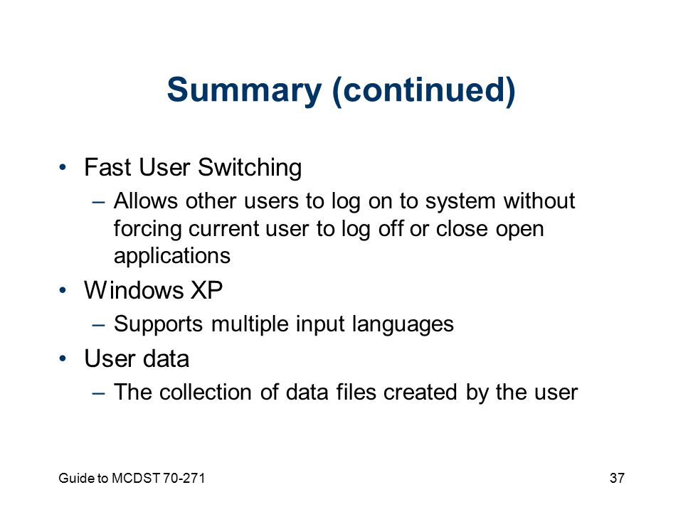 Guide to MCDST Summary (continued) Fast User Switching –Allows other users to log on to system without forcing current user to log off or close open applications Windows XP –Supports multiple input languages User data –The collection of data files created by the user