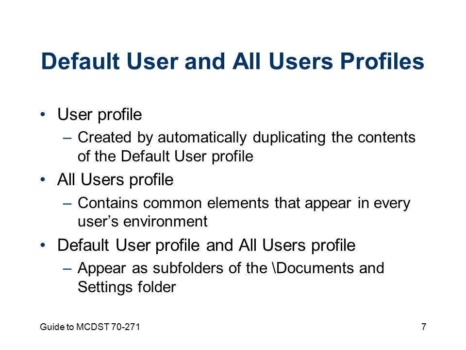Guide to MCDST Default User and All Users Profiles User profile –Created by automatically duplicating the contents of the Default User profile All Users profile –Contains common elements that appear in every user's environment Default User profile and All Users profile –Appear as subfolders of the \Documents and Settings folder