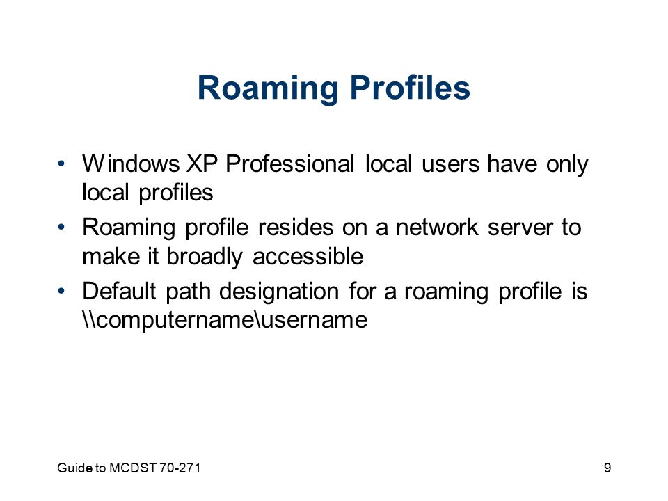 Guide to MCDST Roaming Profiles Windows XP Professional local users have only local profiles Roaming profile resides on a network server to make it broadly accessible Default path designation for a roaming profile is \\computername\username