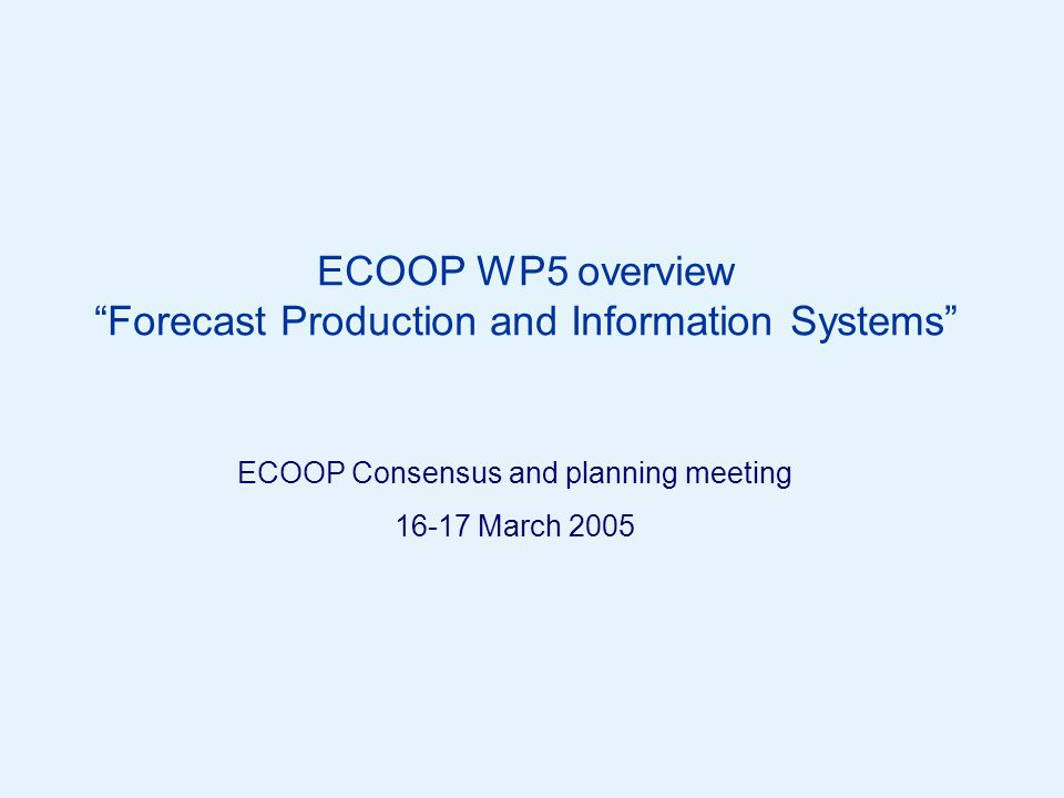 Page 1© Crown copyright 2005 ECOOP WP5 overview Forecast Production and Information Systems ECOOP Consensus and planning meeting March 2005