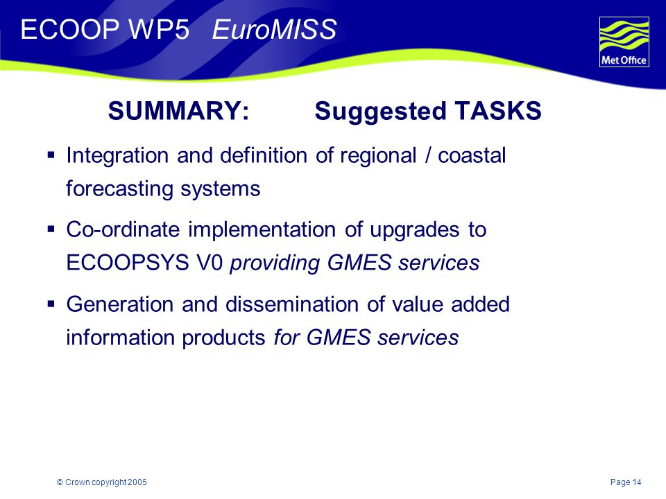 Page 14© Crown copyright 2005 SUMMARY: Suggested TASKS  Integration and definition of regional / coastal forecasting systems  Co-ordinate implementation of upgrades to ECOOPSYS V0 providing GMES services  Generation and dissemination of value added information products for GMES services ECOOP WP5 EuroMISS
