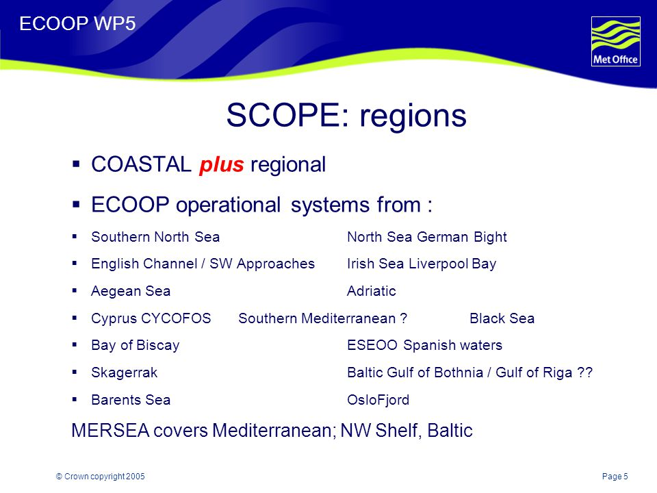 Page 5© Crown copyright 2005 ECOOP WP5 SCOPE: regions  COASTAL plus regional  ECOOP operational systems from :  Southern North SeaNorth Sea German Bight  English Channel / SW ApproachesIrish Sea Liverpool Bay  Aegean SeaAdriatic  Cyprus CYCOFOS Southern Mediterranean Black Sea  Bay of BiscayESEOO Spanish waters  SkagerrakBaltic Gulf of Bothnia / Gulf of Riga .