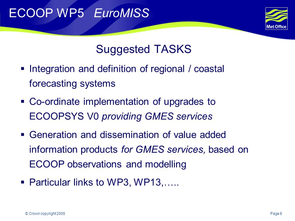 Page 6© Crown copyright 2005 Suggested TASKS  Integration and definition of regional / coastal forecasting systems  Co-ordinate implementation of upgrades to ECOOPSYS V0 providing GMES services  Generation and dissemination of value added information products for GMES services, based on ECOOP observations and modelling  Particular links to WP3, WP13,…..