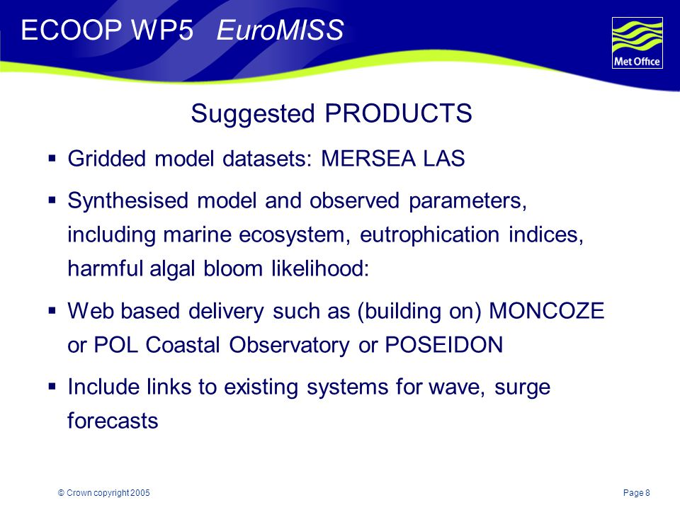 Page 8© Crown copyright 2005 Suggested PRODUCTS  Gridded model datasets: MERSEA LAS  Synthesised model and observed parameters, including marine ecosystem, eutrophication indices, harmful algal bloom likelihood:  Web based delivery such as (building on) MONCOZE or POL Coastal Observatory or POSEIDON  Include links to existing systems for wave, surge forecasts ECOOP WP5 EuroMISS