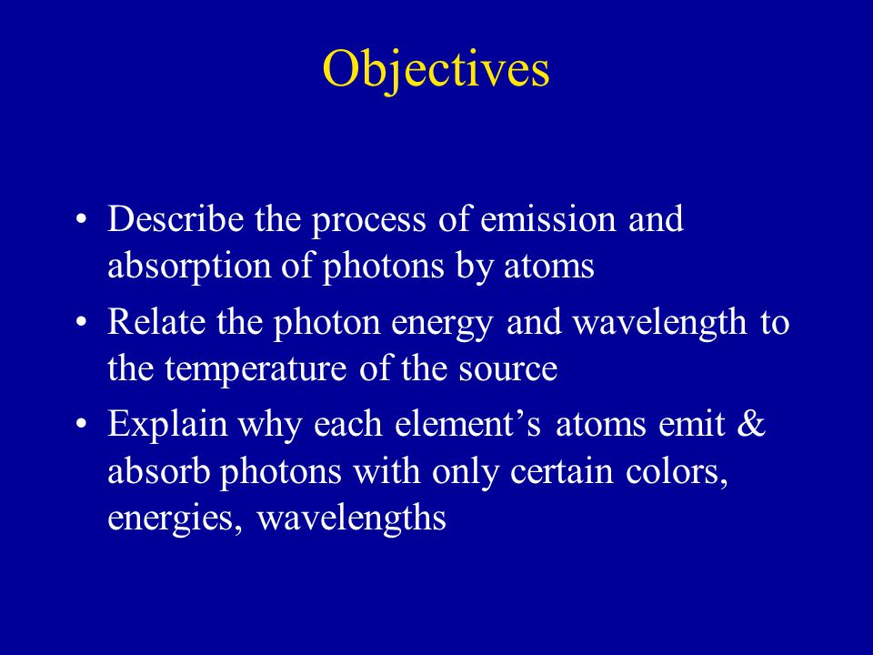 Objectives Describe the process of emission and absorption of photons by atoms Relate the photon energy and wavelength to the temperature of the source Explain why each element's atoms emit & absorb photons with only certain colors, energies, wavelengths