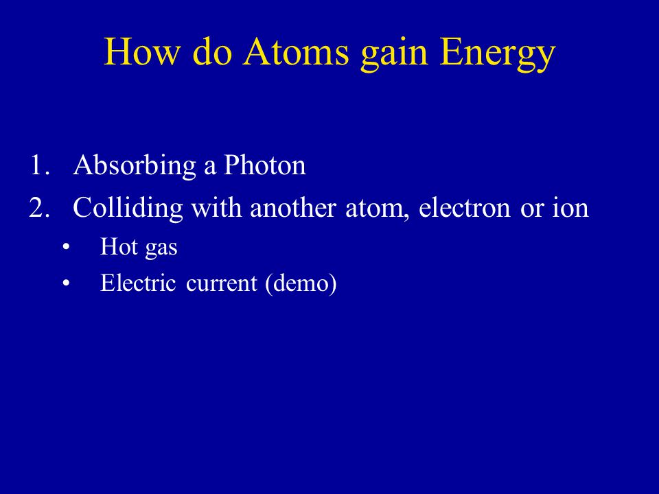 How do Atoms gain Energy 1.Absorbing a Photon 2.Colliding with another atom, electron or ion Hot gas Electric current (demo)