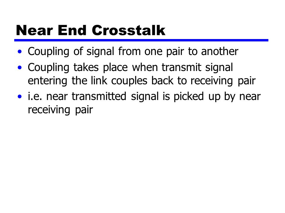 Near End Crosstalk Coupling of signal from one pair to another Coupling takes place when transmit signal entering the link couples back to receiving pair i.e.