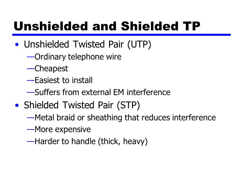 Unshielded and Shielded TP Unshielded Twisted Pair (UTP) —Ordinary telephone wire —Cheapest —Easiest to install —Suffers from external EM interference Shielded Twisted Pair (STP) —Metal braid or sheathing that reduces interference —More expensive —Harder to handle (thick, heavy)