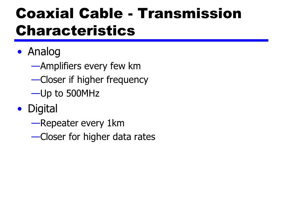 Coaxial Cable - Transmission Characteristics Analog —Amplifiers every few km —Closer if higher frequency —Up to 500MHz Digital —Repeater every 1km —Closer for higher data rates
