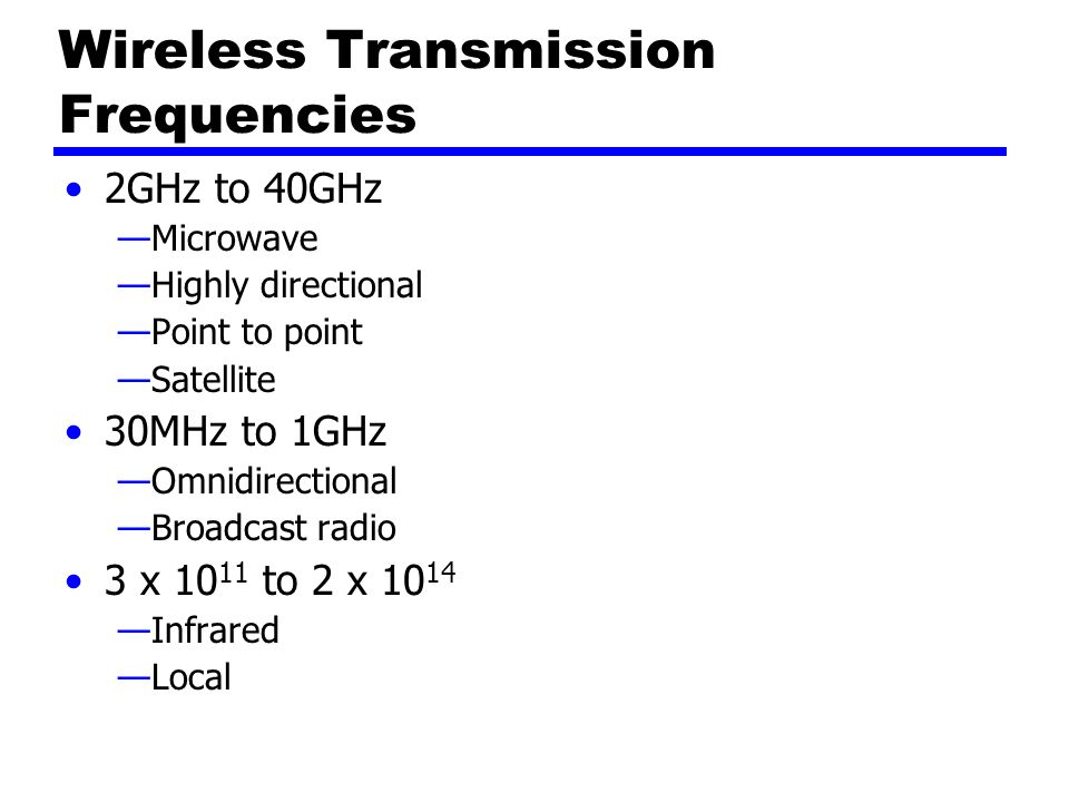 Wireless Transmission Frequencies 2GHz to 40GHz —Microwave —Highly directional —Point to point —Satellite 30MHz to 1GHz —Omnidirectional —Broadcast radio 3 x to 2 x —Infrared —Local