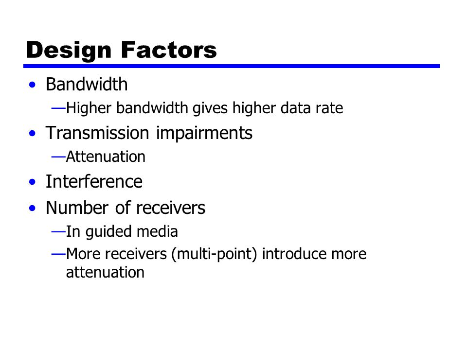 Design Factors Bandwidth —Higher bandwidth gives higher data rate Transmission impairments —Attenuation Interference Number of receivers —In guided media —More receivers (multi-point) introduce more attenuation