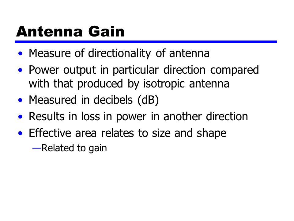 Antenna Gain Measure of directionality of antenna Power output in particular direction compared with that produced by isotropic antenna Measured in decibels (dB) Results in loss in power in another direction Effective area relates to size and shape —Related to gain