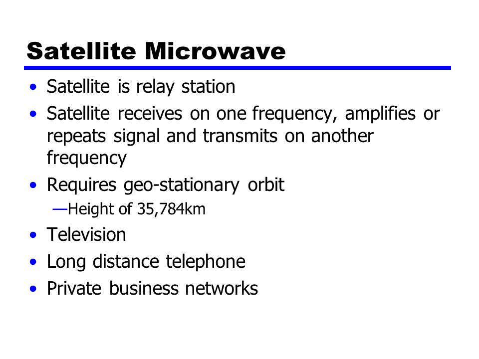 Satellite Microwave Satellite is relay station Satellite receives on one frequency, amplifies or repeats signal and transmits on another frequency Requires geo-stationary orbit —Height of 35,784km Television Long distance telephone Private business networks