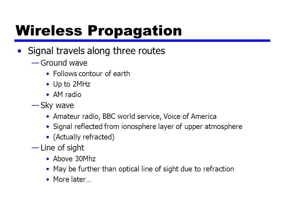 Wireless Propagation Signal travels along three routes —Ground wave Follows contour of earth Up to 2MHz AM radio —Sky wave Amateur radio, BBC world service, Voice of America Signal reflected from ionosphere layer of upper atmosphere (Actually refracted) —Line of sight Above 30Mhz May be further than optical line of sight due to refraction More later…