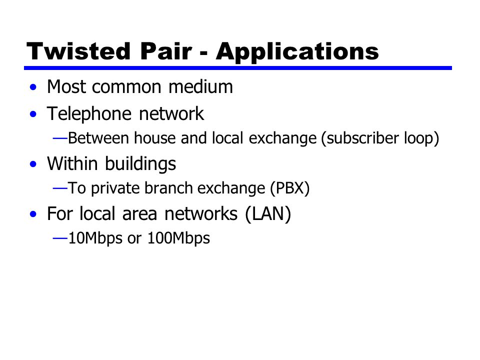 Twisted Pair - Applications Most common medium Telephone network —Between house and local exchange (subscriber loop) Within buildings —To private branch exchange (PBX) For local area networks (LAN) —10Mbps or 100Mbps