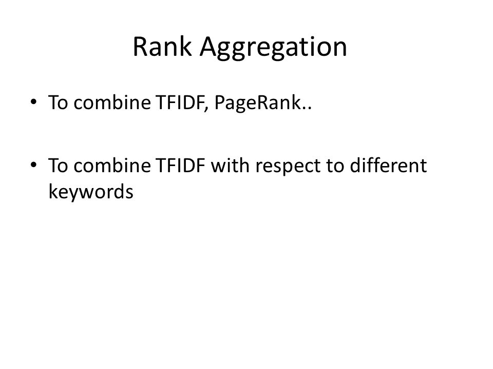 Rank Aggregation To combine TFIDF, PageRank.. To combine TFIDF with respect to different keywords