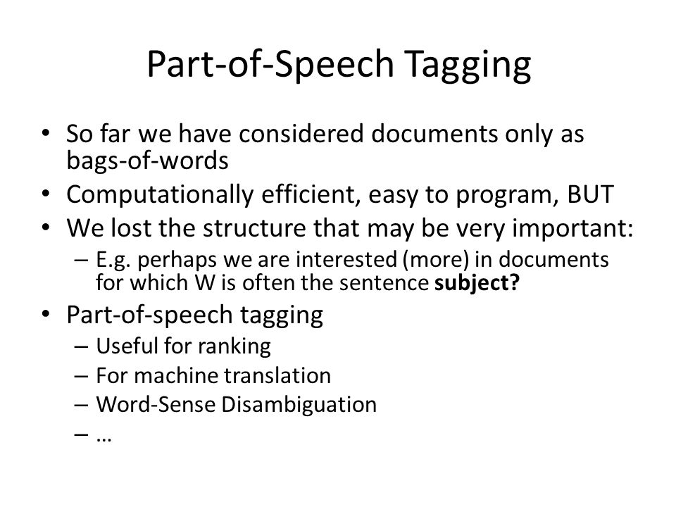 Part-of-Speech Tagging So far we have considered documents only as bags-of-words Computationally efficient, easy to program, BUT We lost the structure that may be very important: – E.g.