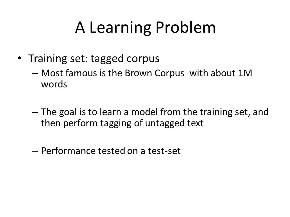 A Learning Problem Training set: tagged corpus – Most famous is the Brown Corpus with about 1M words – The goal is to learn a model from the training set, and then perform tagging of untagged text – Performance tested on a test-set