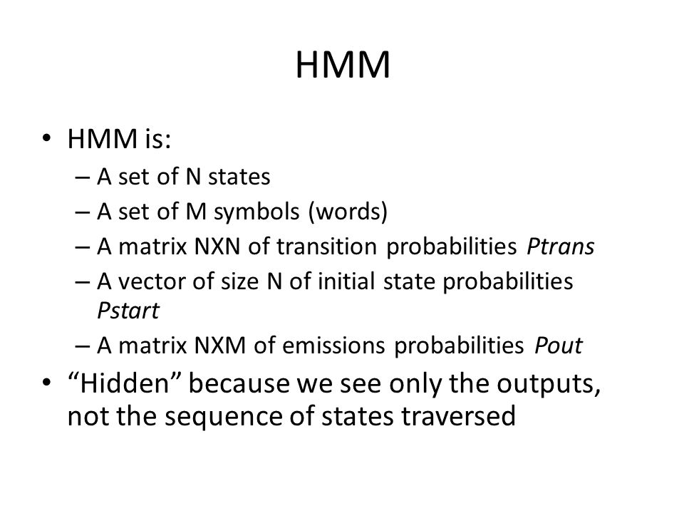 HMM HMM is: – A set of N states – A set of M symbols (words) – A matrix NXN of transition probabilities Ptrans – A vector of size N of initial state probabilities Pstart – A matrix NXM of emissions probabilities Pout Hidden because we see only the outputs, not the sequence of states traversed