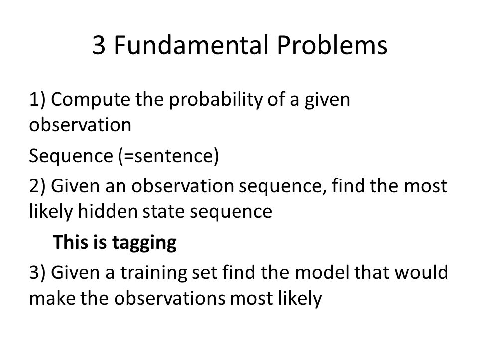 3 Fundamental Problems 1) Compute the probability of a given observation Sequence (=sentence) 2) Given an observation sequence, find the most likely hidden state sequence This is tagging 3) Given a training set find the model that would make the observations most likely