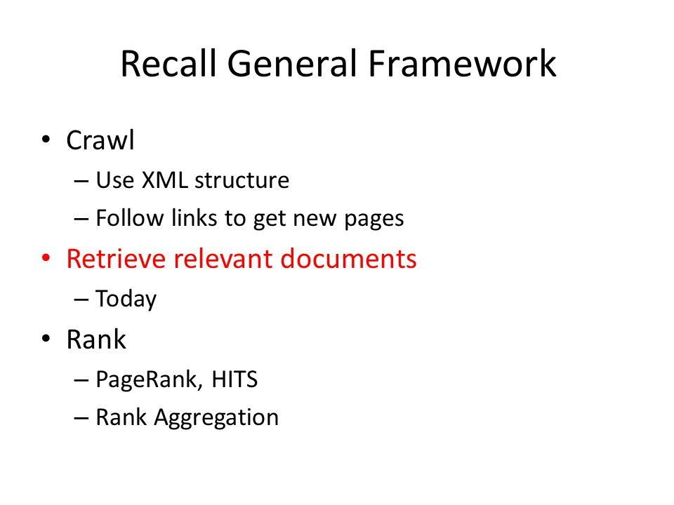 Recall General Framework Crawl – Use XML structure – Follow links to get new pages Retrieve relevant documents – Today Rank – PageRank, HITS – Rank Aggregation