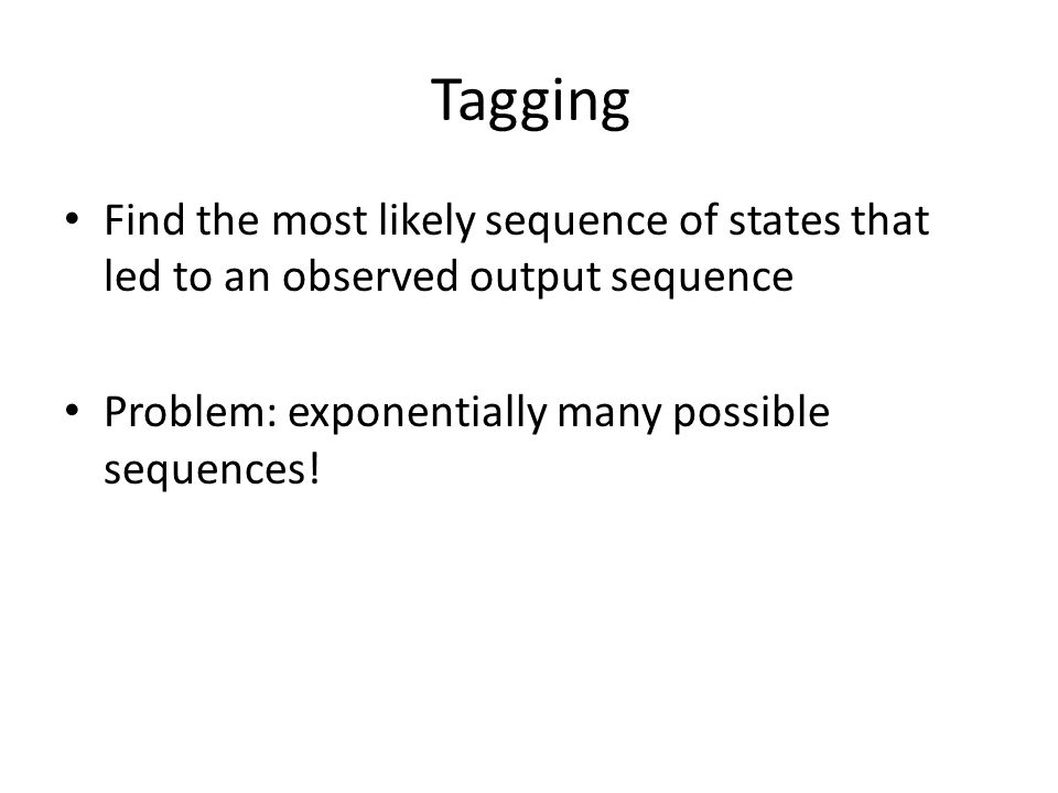 Tagging Find the most likely sequence of states that led to an observed output sequence Problem: exponentially many possible sequences!