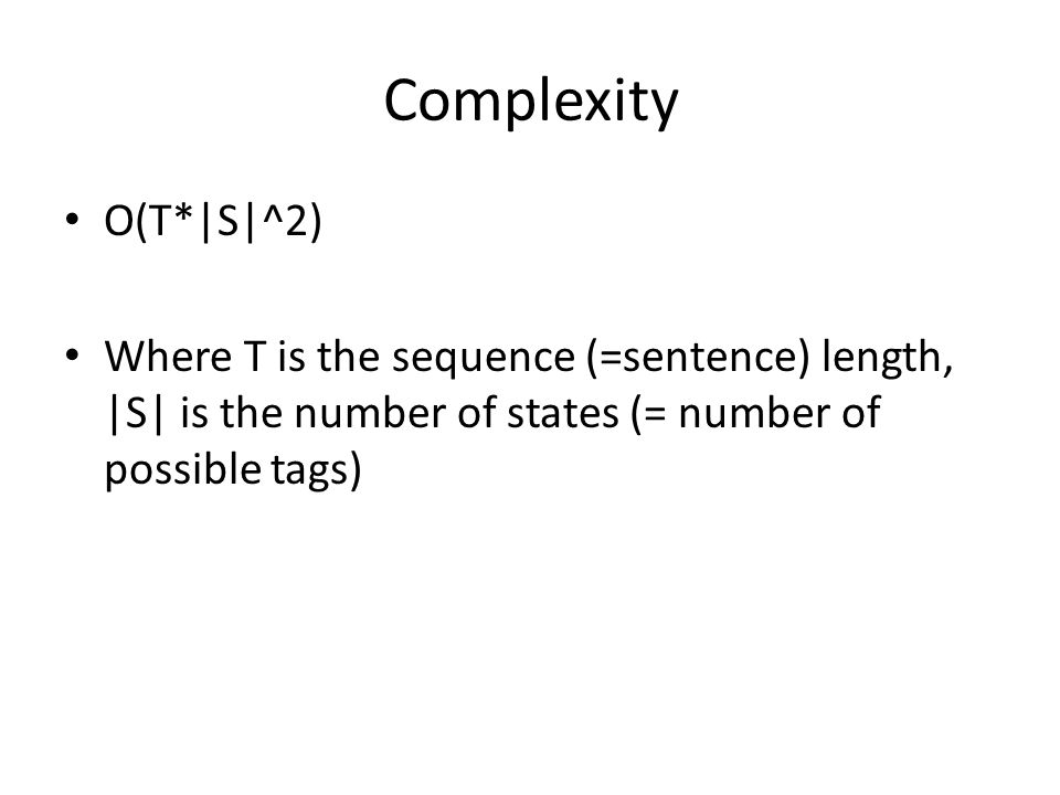 Complexity O(T*|S|^2) Where T is the sequence (=sentence) length, |S| is the number of states (= number of possible tags)
