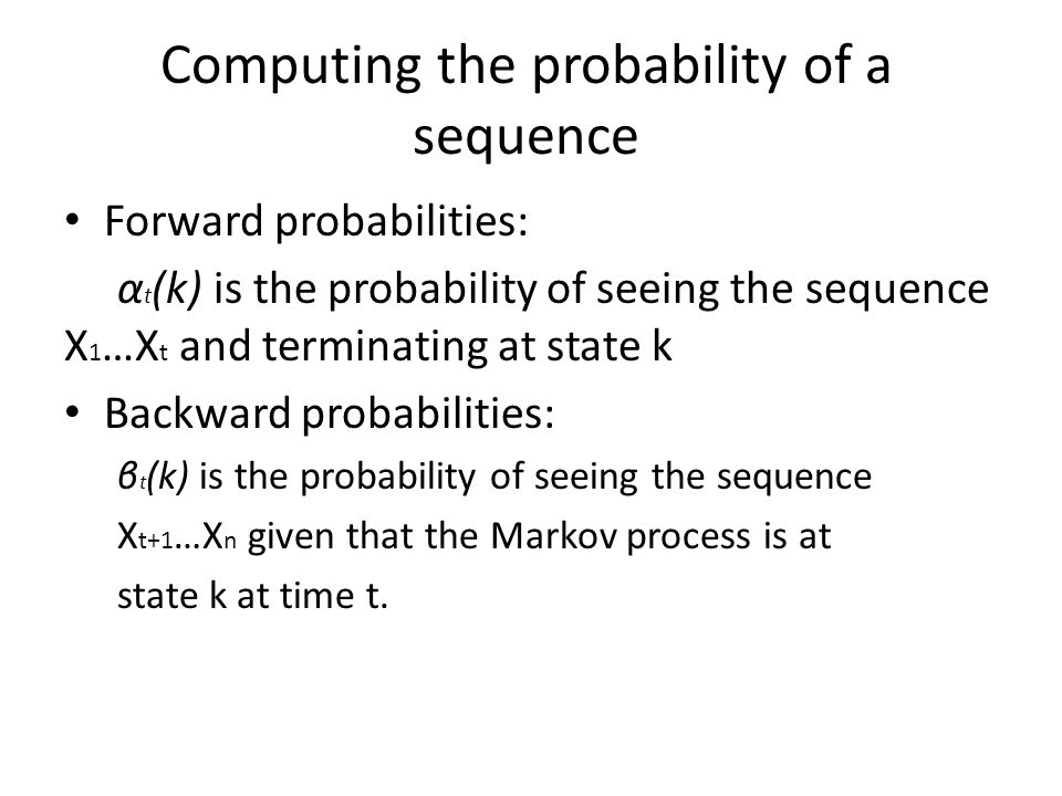 Computing the probability of a sequence Forward probabilities: α t (k) is the probability of seeing the sequence X 1 …X t and terminating at state k Backward probabilities: β t (k) is the probability of seeing the sequence X t+1 …X n given that the Markov process is at state k at time t.