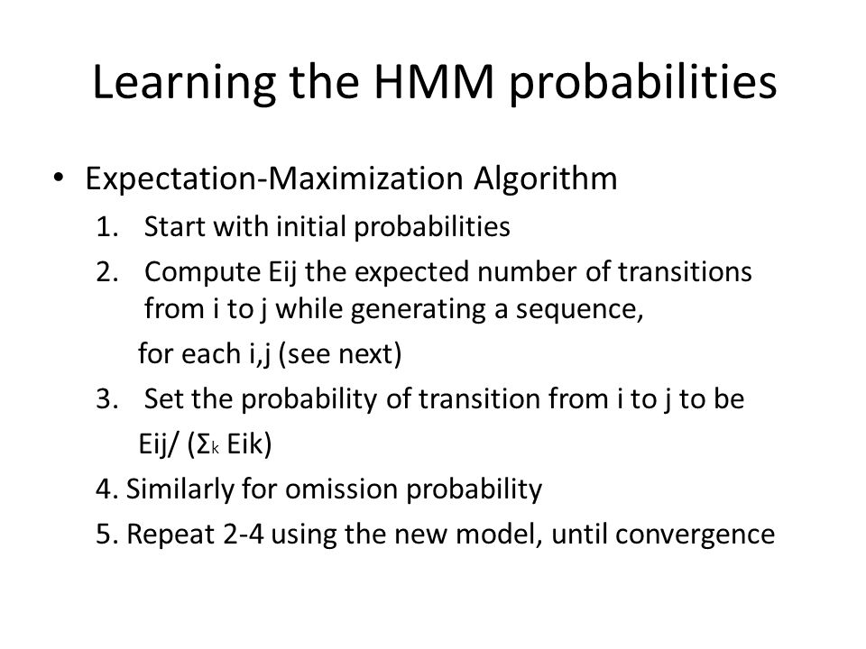 Learning the HMM probabilities Expectation-Maximization Algorithm 1.Start with initial probabilities 2.Compute Eij the expected number of transitions from i to j while generating a sequence, for each i,j (see next) 3.Set the probability of transition from i to j to be Eij/ (Σ k Eik) 4.