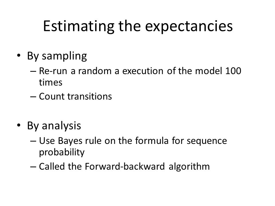 Estimating the expectancies By sampling – Re-run a random a execution of the model 100 times – Count transitions By analysis – Use Bayes rule on the formula for sequence probability – Called the Forward-backward algorithm