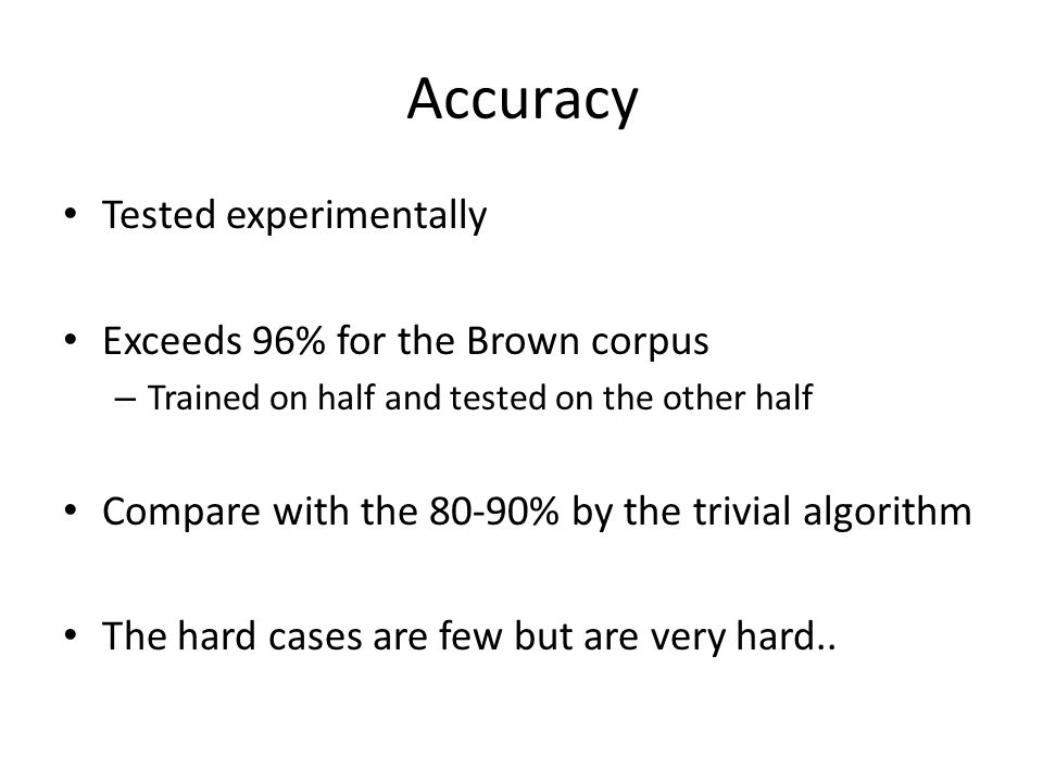 Accuracy Tested experimentally Exceeds 96% for the Brown corpus – Trained on half and tested on the other half Compare with the 80-90% by the trivial algorithm The hard cases are few but are very hard..